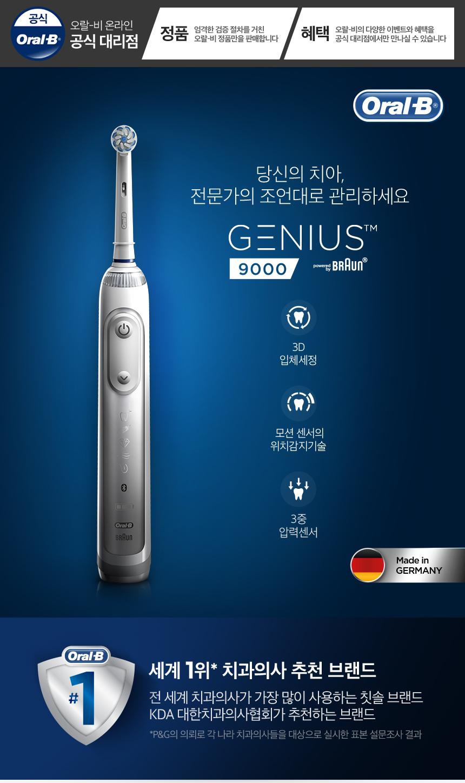 Oral-B 당신의 치아, 전문가의 조언대로 관리하세요 GENIUS 9000 3D 입체세정 모션 센서의 위치감지기술 3중 압력 센서 Maid in GERMANY 세계 1위 치과의사 추천 브랜드 전 세계 치과의사가 가장 많이 사용하는 칫솔 브랜드 KDA 대한치과의사협회가 추천하는 브랜드 *P&G의 의뢰로 각 나라 치과의사들을 대상으로 실시한 표본 설문조사 결과