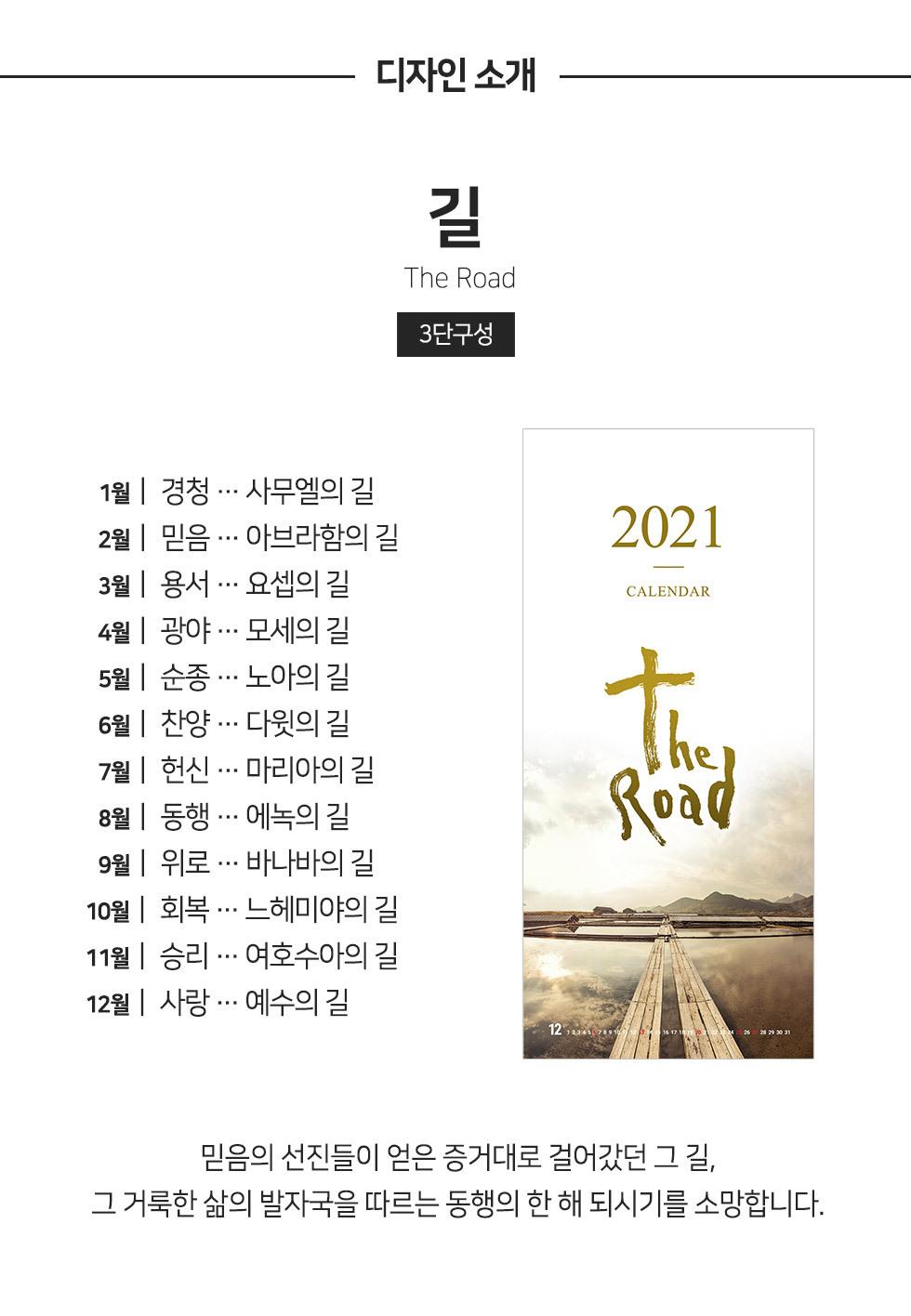 2021년 벽걸이달력 길 The Road - 믿음의 선진들이 얻은 증거대로 걸어갔던 그 길, 그 거룩한 삶의 발자국을 따르는 동행의 한 해 되시기를 소망합니다.